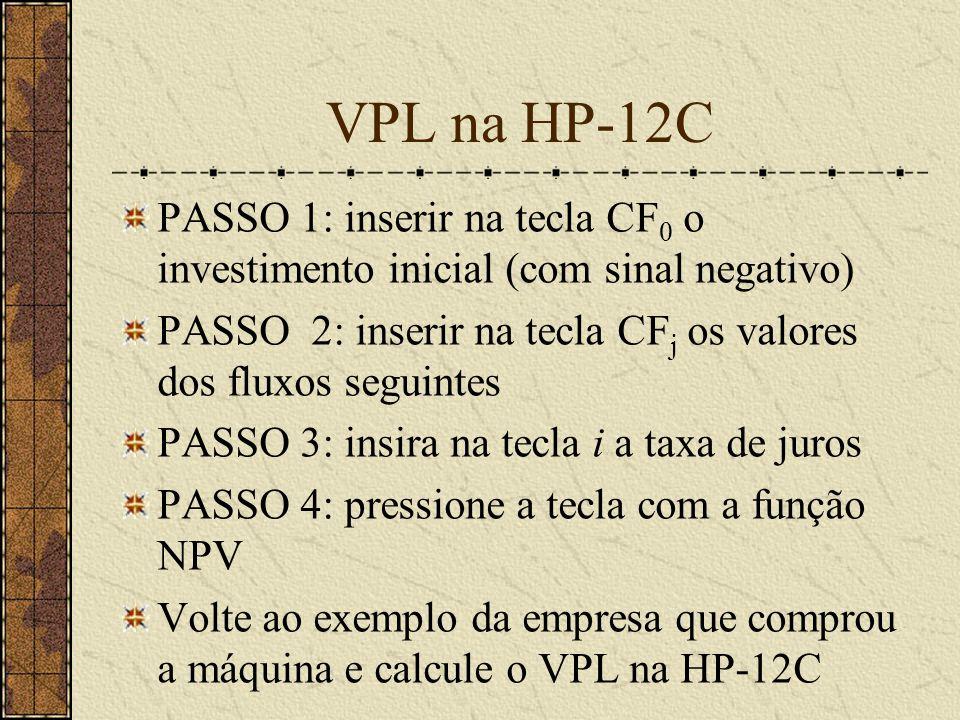 VPL na HP-12C PASSO 1: inserir na tecla CF 0 o investimento inicial (com sinal negativo) PASSO 2: inserir na tecla CF j os valores dos fluxos seguintes PASSO 3: insira na tecla i a taxa de juros PASSO 4: pressione a tecla com a função NPV Volte ao exemplo da empresa que comprou a máquina e calcule o VPL na HP-12C