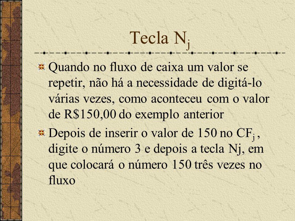 Tecla N j Quando no fluxo de caixa um valor se repetir, não há a necessidade de digitá-lo várias vezes, como aconteceu com o valor de R$150,00 do exemplo anterior Depois de inserir o valor de 150 no CF j, digite o número 3 e depois a tecla Nj, em que colocará o número 150 três vezes no fluxo