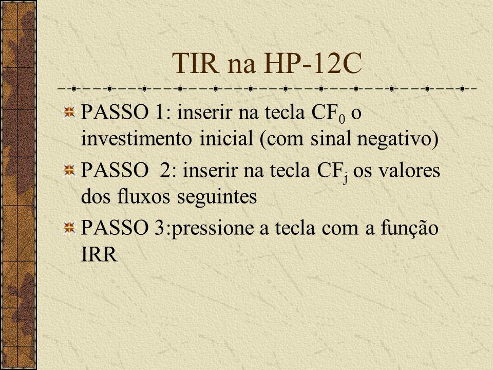TIR na HP-12C PASSO 1: inserir na tecla CF 0 o investimento inicial (com sinal negativo) PASSO 2: inserir na tecla CF j os valores dos fluxos seguintes PASSO 3:pressione a tecla com a função IRR