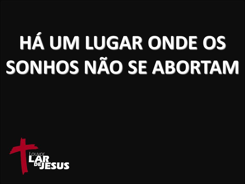 HÁ UM LUGAR ONDE OS SONHOS NÃO SE ABORTAM