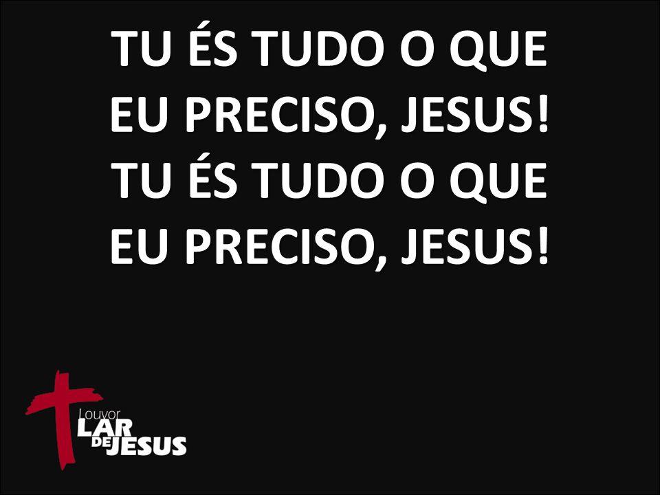 TU ÉS TUDO O QUE EU PRECISO, JESUS! TU ÉS TUDO O QUE EU PRECISO, JESUS!