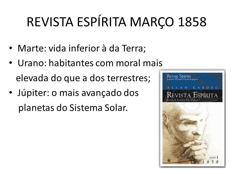 REVISTA ESPÍRITA MARÇO 1858 Marte: vida inferior à da Terra; Urano: habitantes com moral mais elevada do que a dos terrestres; Júpiter: o mais avançad
