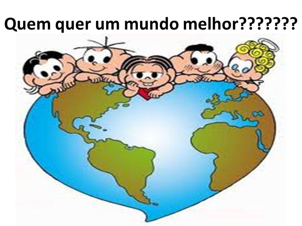 Quem quer um mundo melhor???????