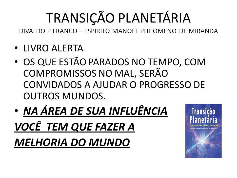 TRANSIÇÃO PLANETÁRIA DIVALDO P FRANCO – ESPIRITO MANOEL PHILOMENO DE MIRANDA LIVRO ALERTA OS QUE ESTÃO PARADOS NO TEMPO, COM COMPROMISSOS NO MAL, SERÃ
