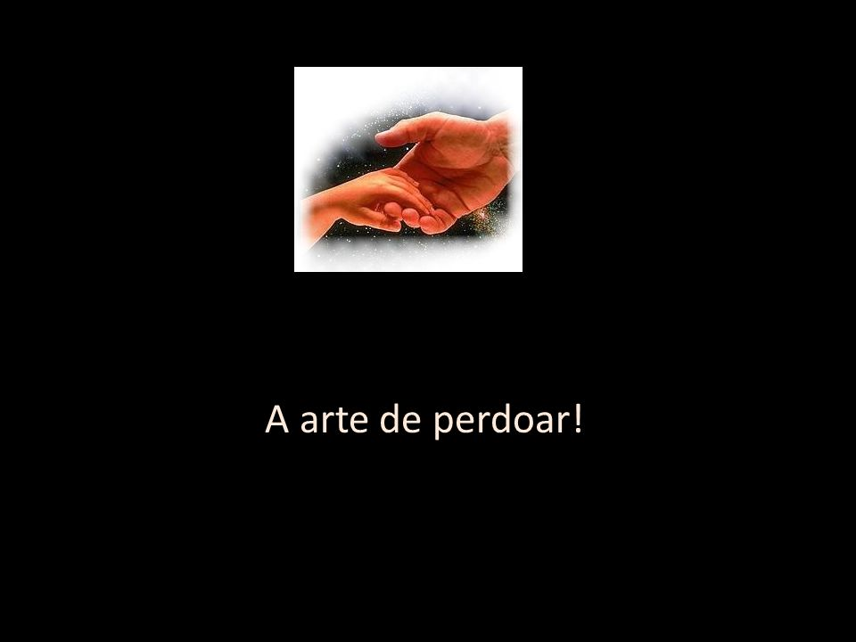 A arte de perdoar!