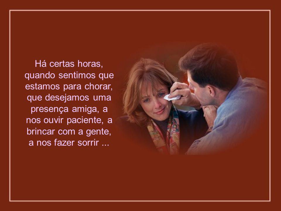 Há certas horas, quando sentimos que estamos para chorar, que desejamos uma presença amiga, a nos ouvir paciente, a brincar com a gente, a nos fazer sorrir...