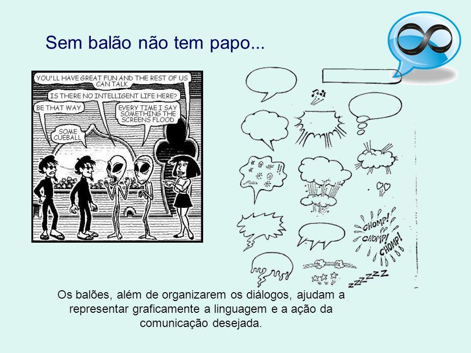 Sem balão não tem papo... Os balões, além de organizarem os diálogos, ajudam a representar graficamente a linguagem e a ação da comunicação desejada.