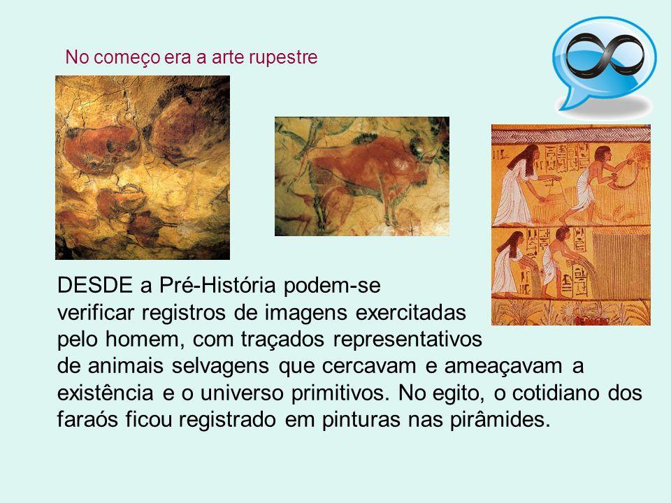 DESDE a Pré-História podem-se verificar registros de imagens exercitadas pelo homem, com traçados representativos de animais selvagens que cercavam e