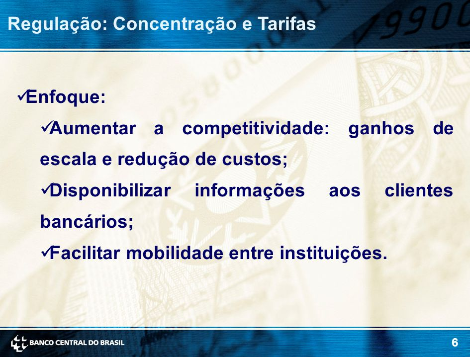6 Regulação: Concentração e Tarifas Enfoque: Aumentar a competitividade: ganhos de escala e redução de custos; Disponibilizar informações aos clientes bancários; Facilitar mobilidade entre instituições.