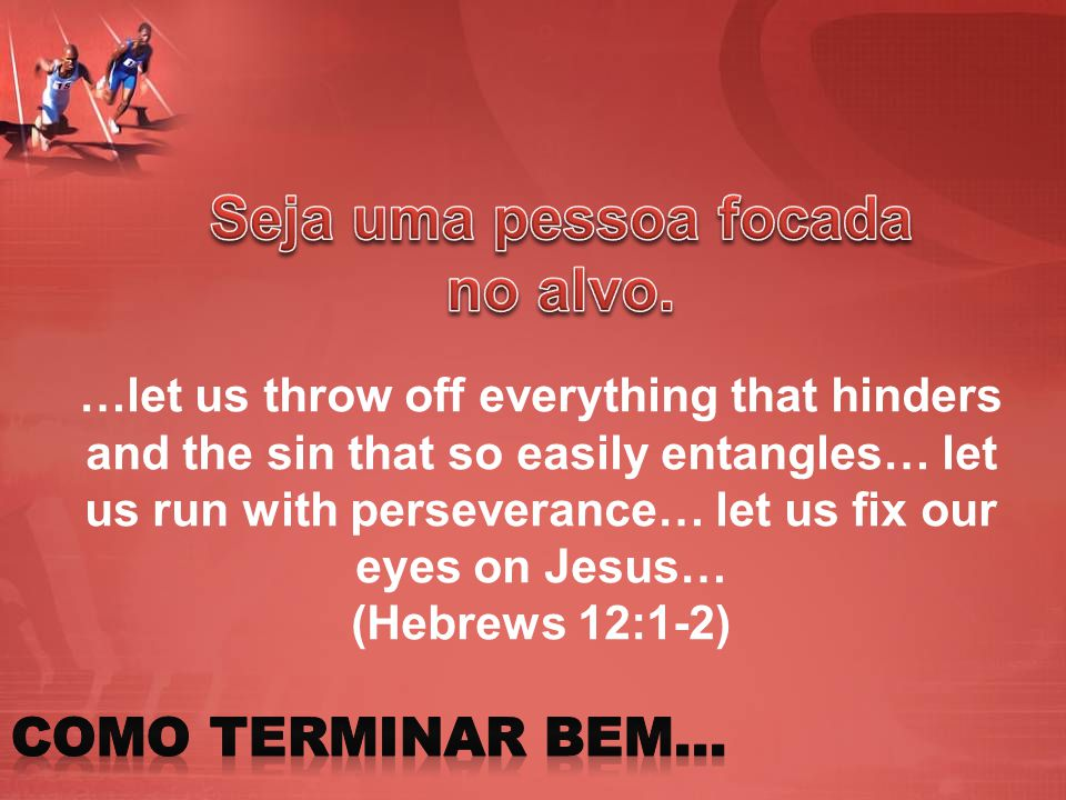 …let us throw off everything that hinders and the sin that so easily entangles… let us run with perseverance… let us fix our eyes on Jesus… (Hebrews 1