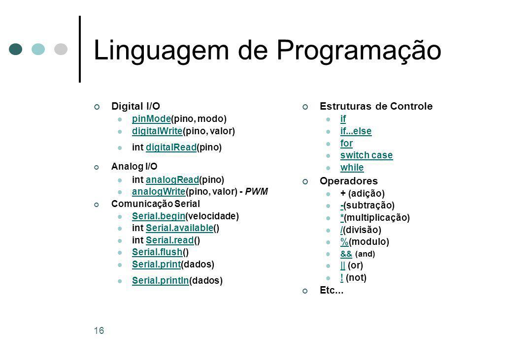 16 Linguagem de Programação Digital I/O pinMode(pino, modo) pinMode digitalWrite(pino, valor) digitalWrite int digitalRead(pino)digitalRead Analog I/O