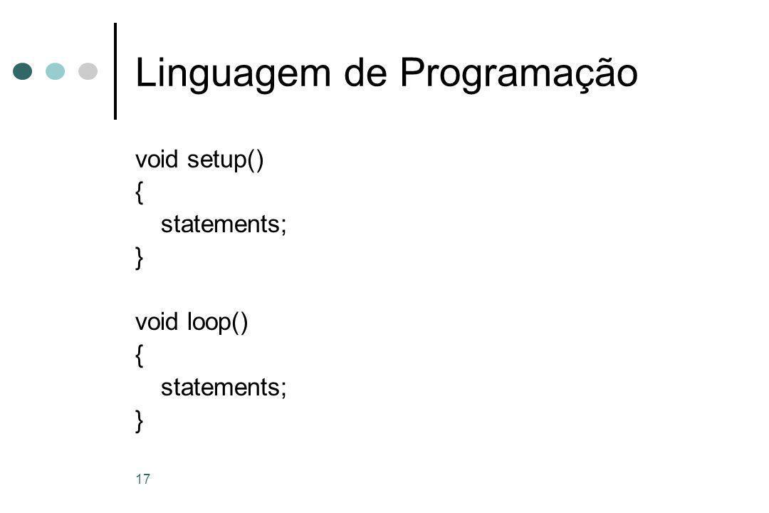 17 Linguagem de Programação void setup() { statements; } void loop() { statements; }