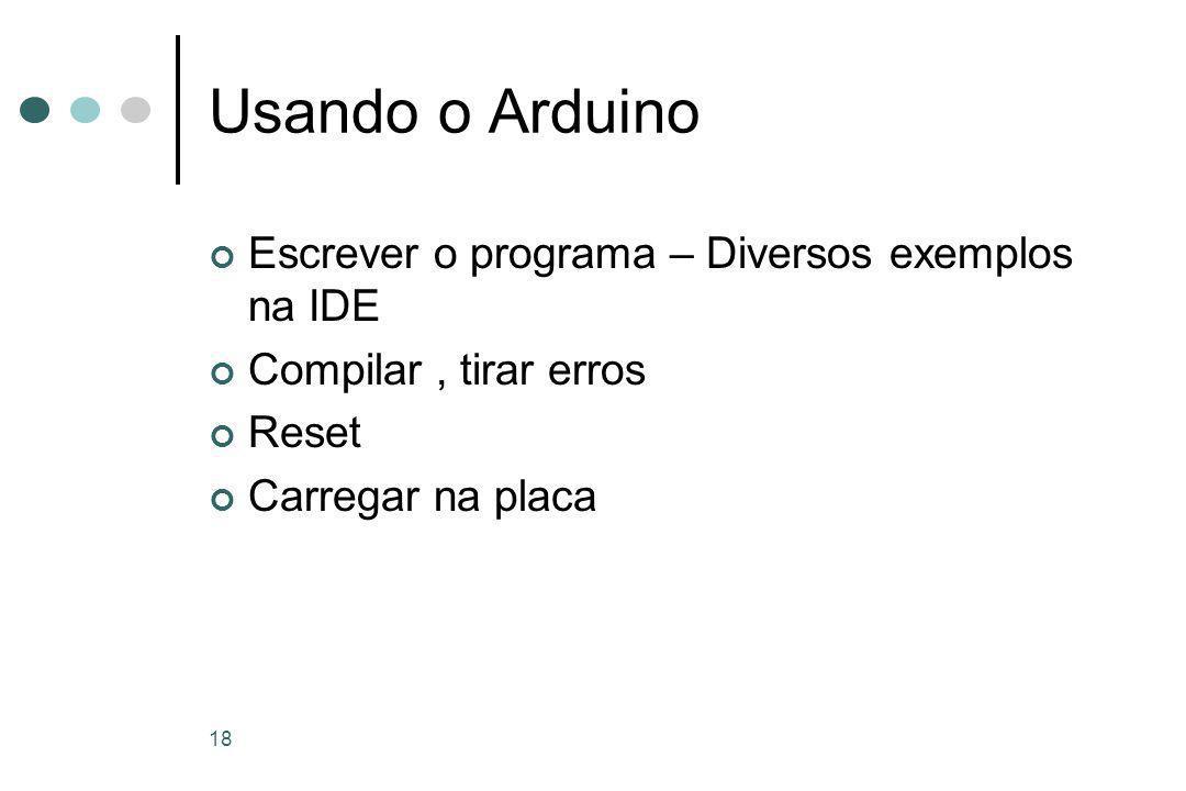 18 Usando o Arduino Escrever o programa – Diversos exemplos na IDE Compilar, tirar erros Reset Carregar na placa
