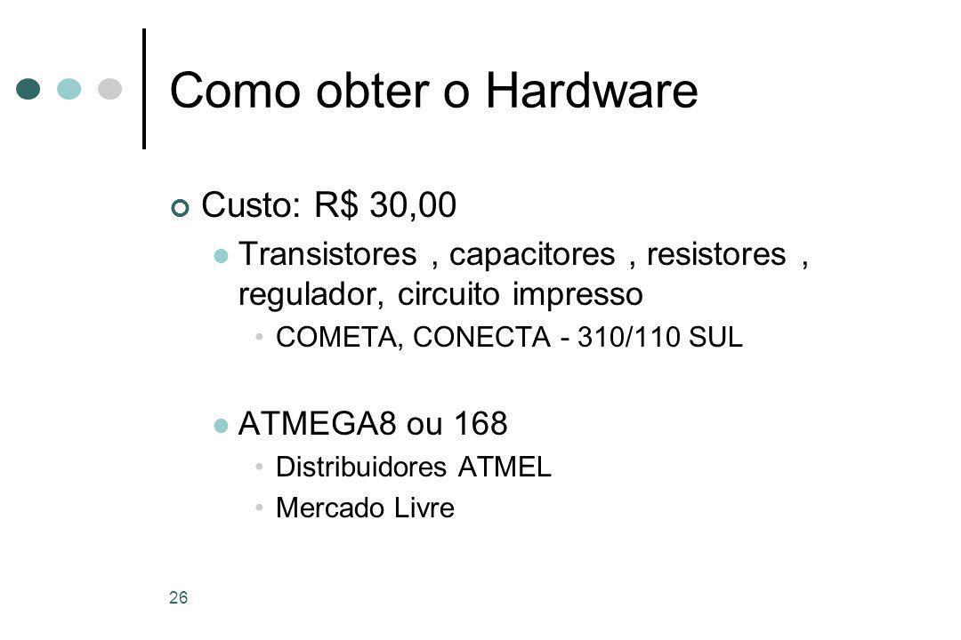 26 Como obter o Hardware Custo: R$ 30,00 Transistores, capacitores, resistores, regulador, circuito impresso COMETA, CONECTA - 310/110 SUL ATMEGA8 ou 168 Distribuidores ATMEL Mercado Livre