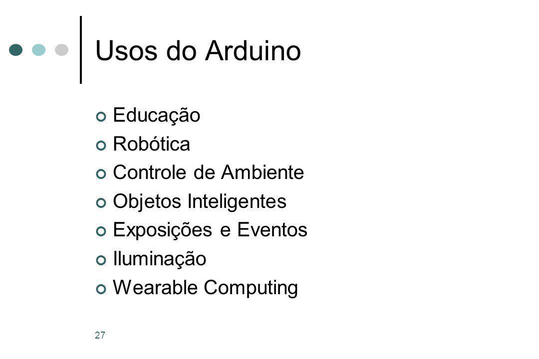 27 Usos do Arduino Educação Robótica Controle de Ambiente Objetos Inteligentes Exposições e Eventos Iluminação Wearable Computing