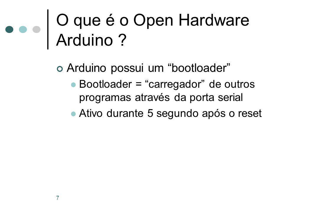 """7 O que é o Open Hardware Arduino ? Arduino possui um """"bootloader"""" Bootloader = """"carregador"""" de outros programas através da porta serial Ativo durante"""