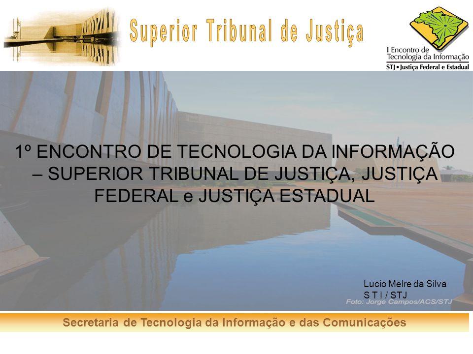 Secretaria de Tecnologia da Informação e das Comunicações 1º ENCONTRO DE TECNOLOGIA DA INFORMAÇÃO – SUPERIOR TRIBUNAL DE JUSTIÇA, JUSTIÇA FEDERAL e JU