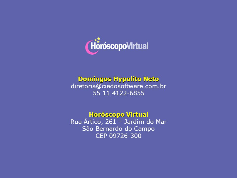 Domingos Hypolito Neto diretoria@ciadosoftware.com.br 55 11 4122-6855 Horóscopo Virtual Rua Ártico, 261 – Jardim do Mar São Bernardo do Campo CEP 0972