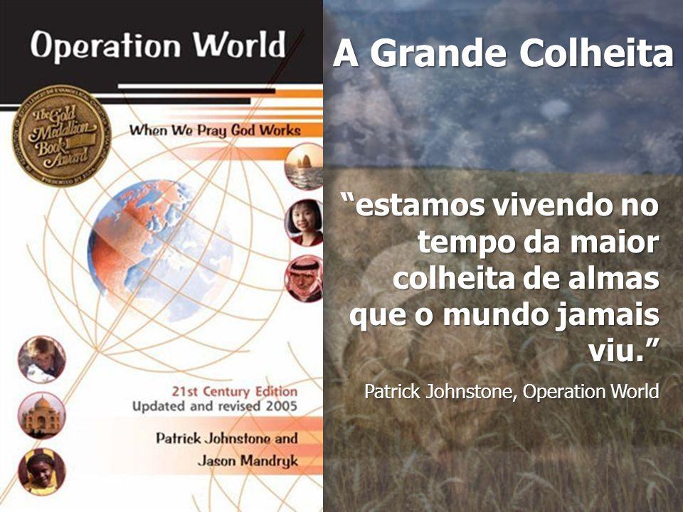 A Grande Colheita estamos vivendo no tempo da maior colheita de almas que o mundo jamais viu. Patrick Johnstone, Operation World