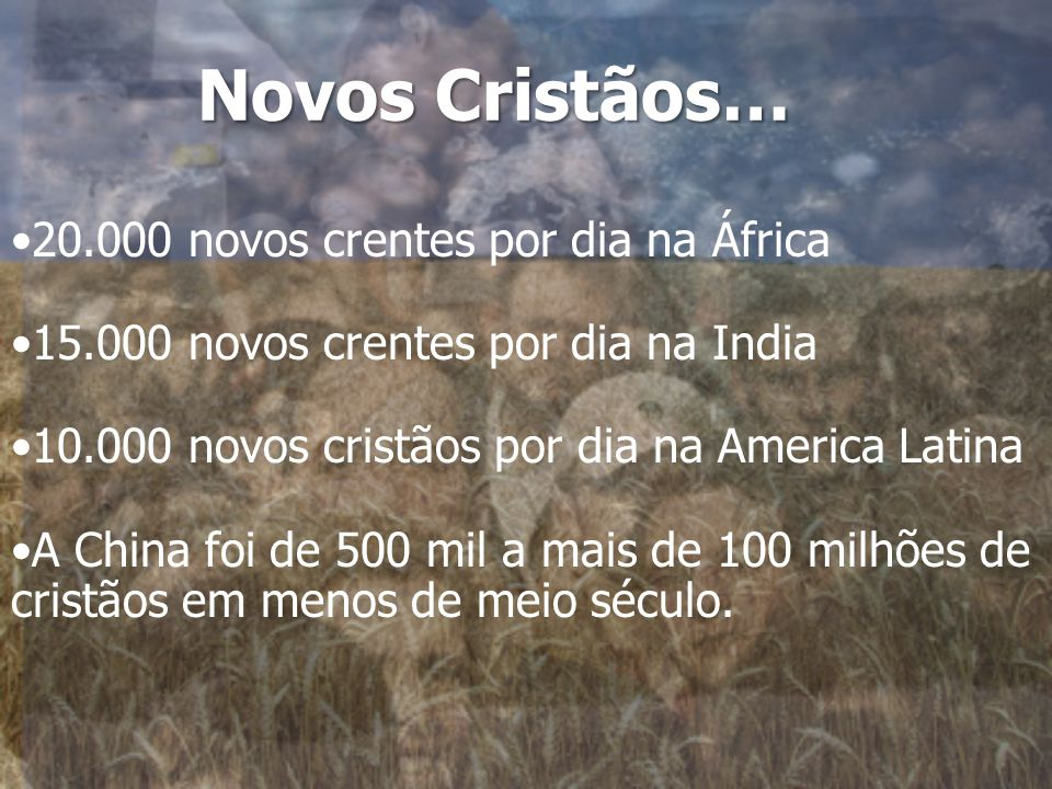 Novos Cristãos… 20.000 novos crentes por dia na África 15.000 novos crentes por dia na India 10.000 novos cristãos por dia na America Latina A China foi de 500 mil a mais de 100 milhões de cristãos em menos de meio século.
