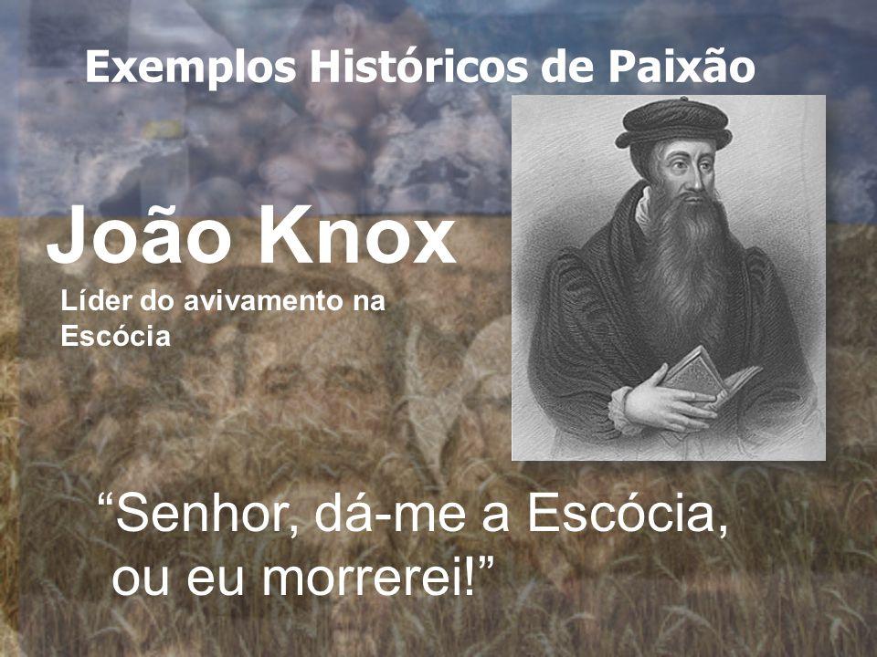 João Knox Senhor, dá-me a Escócia, ou eu morrerei! Líder do avivamento na Escócia Exemplos Históricos de Paixão