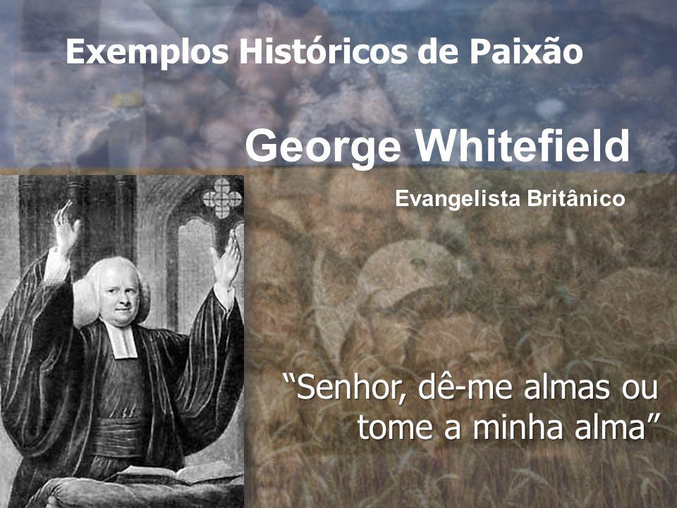 George Whitefield Senhor, dê-me almas ou tome a minha alma Evangelista Britânico Exemplos Históricos de Paixão