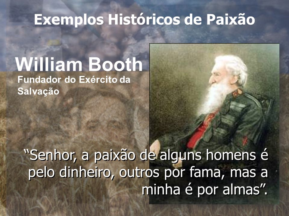 William Booth Senhor, a paixão de alguns homens é pelo dinheiro, outros por fama, mas a minha é por almas .