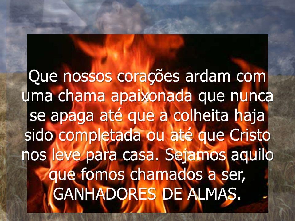 Que nossos corações ardam com uma chama apaixonada que nunca se apaga até que a colheita haja sido completada ou até que Cristo nos leve para casa.
