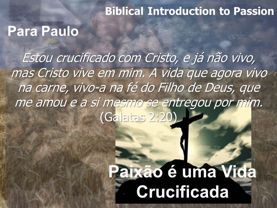 Biblical Introduction to Passion Estou crucificado com Cristo, e já não vivo, mas Cristo vive em mim.