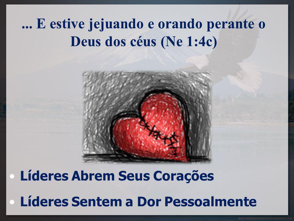 ... E estive jejuando e orando perante o Deus dos céus (Ne 1:4c) Líderes Abrem Seus Corações Líderes Sentem a Dor Pessoalmente