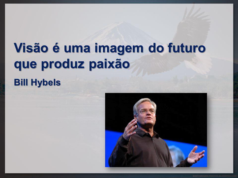 Visão é uma imagem do futuro que produz paixão Bill Hybels