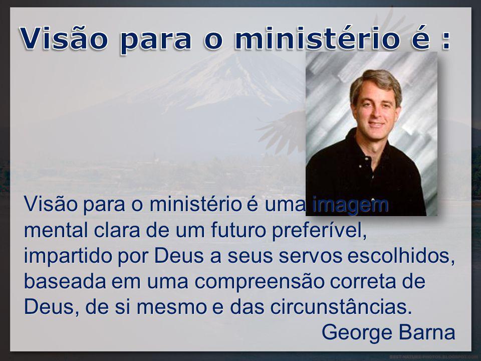 Visão para o ministério é uma imagem mental clara de um futuro preferível, impartido por Deus a seus servos escolhidos, baseada em uma compreensão correta de Deus, de si mesmo e das circunstâncias.