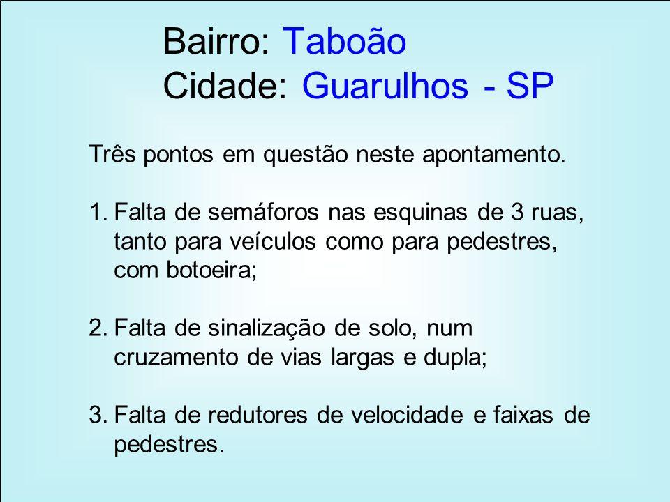 Bairro: Taboão Cidade: Guarulhos - SP Três pontos em questão neste apontamento. 1.Falta de semáforos nas esquinas de 3 ruas, tanto para veículos como