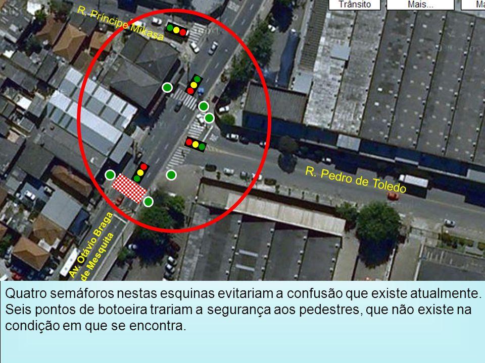 R. Pedro de Toledo Av. Otávio Braga de Mesquita R. Príncipe Mikasa Quatro semáforos nestas esquinas evitariam a confusão que existe atualmente. Seis p