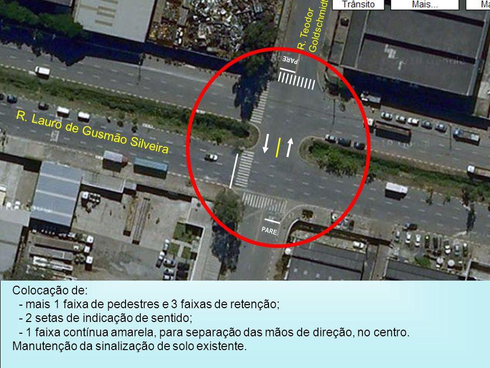R. Lauro de Gusmão Silveira R. Teodor Goldschmidt PARE Colocação de: - mais 1 faixa de pedestres e 3 faixas de retenção; - 2 setas de indicação de sen