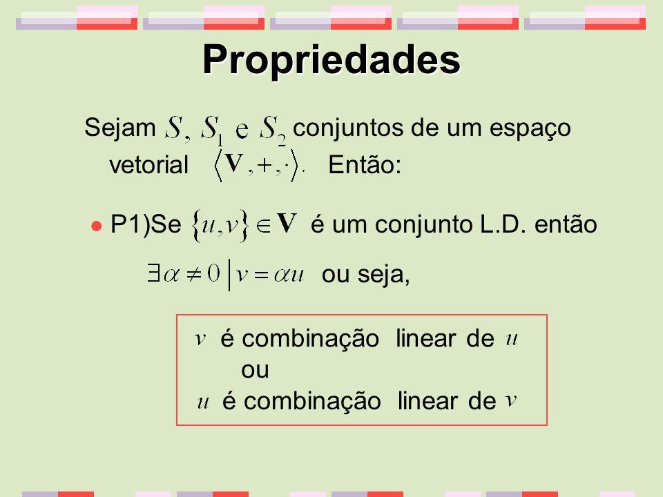 Propriedades Sejam conjuntos de um espaço vetorial Então: P1)Se é um conjunto L.D. então ou seja, é combinação linear de ou é combinação linear de