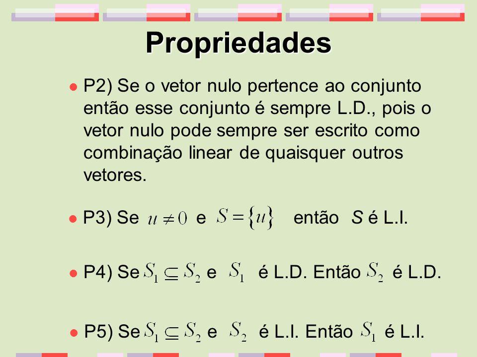 Propriedades P2) Se o vetor nulo pertence ao conjunto então esse conjunto é sempre L.D., pois o vetor nulo pode sempre ser escrito como combinação lin