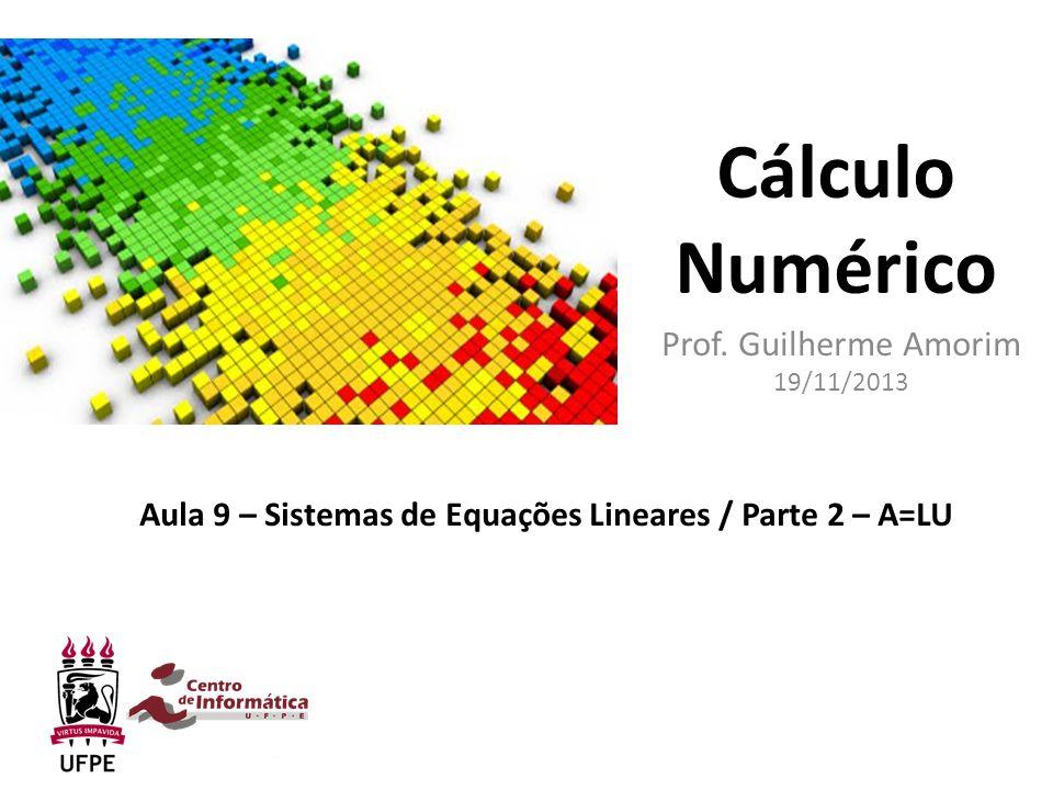 Cálculo Numérico Prof. Guilherme Amorim 19/11/2013 Aula 9 – Sistemas de Equações Lineares / Parte 2 – A=LU