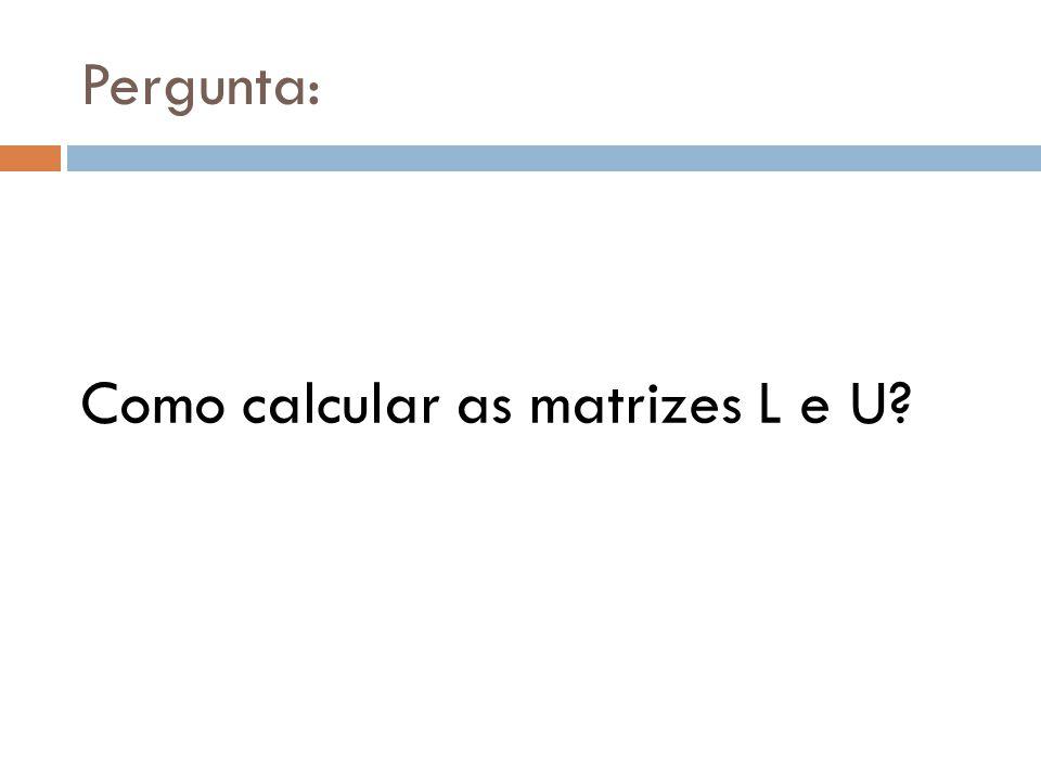 Pergunta: Como calcular as matrizes L e U?