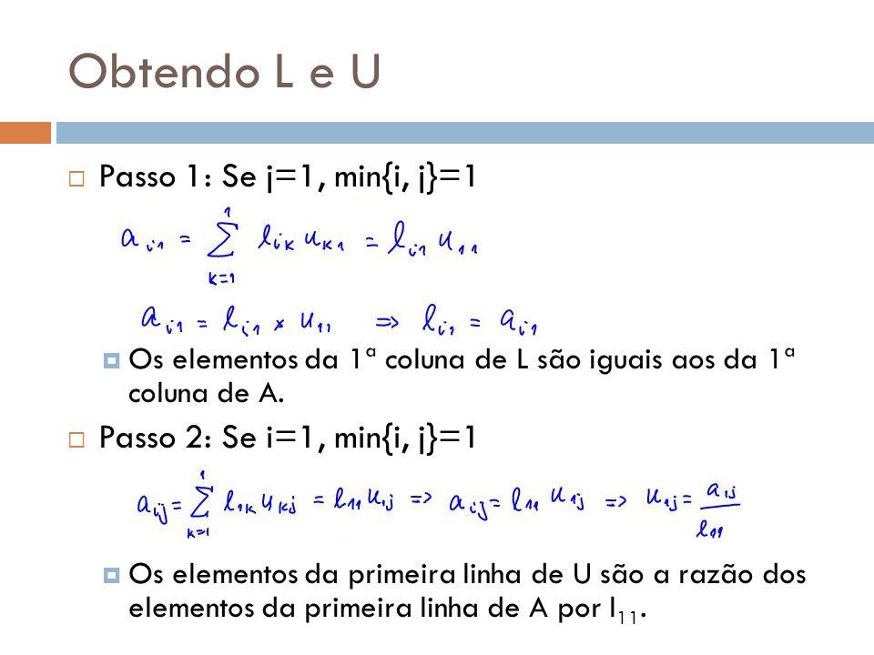  Passo 1: Se j=1, min{i, j}=1  Os elementos da 1ª coluna de L são iguais aos da 1ª coluna de A.  Passo 2: Se i=1, min{i, j}=1  Os elementos da pri