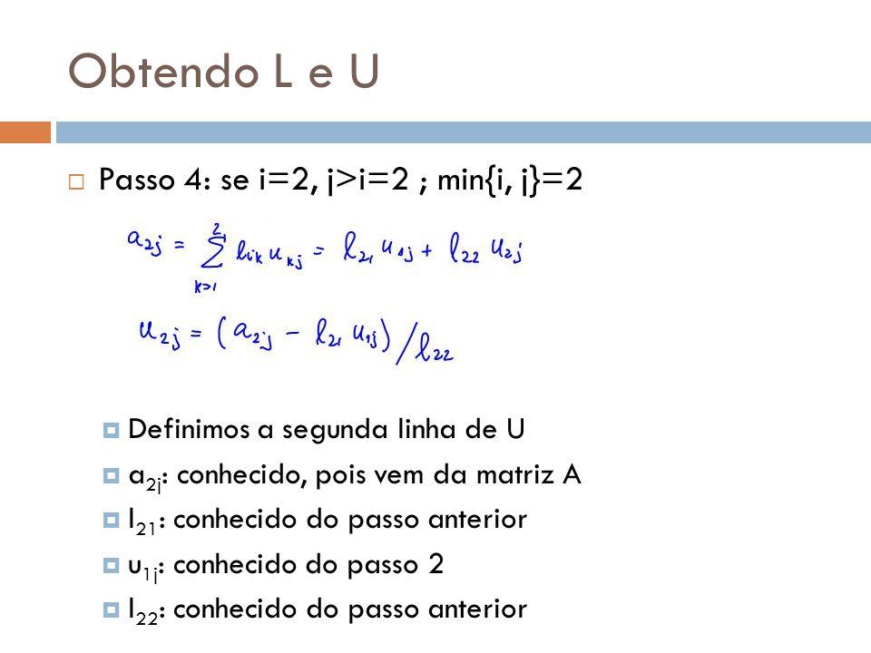 Obtendo L e U  Passo 4: se i=2, j>i=2 ; min{i, j}=2  Definimos a segunda linha de U  a 2j : conhecido, pois vem da matriz A  l 21 : conhecido do passo anterior  u 1j : conhecido do passo 2  l 22 : conhecido do passo anterior