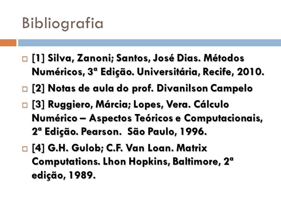Bibliografia  [1] Silva, Zanoni; Santos, José Dias. Métodos Numéricos, 3ª Edição. Universitária, Recife, 2010.  [2] Notas de aula do prof. Divanilso