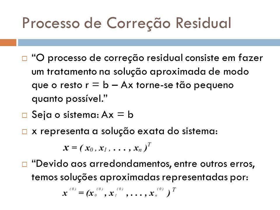 Processo de Correção Residual  O processo de correção residual consiste em fazer um tratamento na solução aproximada de modo que o resto r = b – Ax torne-se tão pequeno quanto possível.  Seja o sistema: Ax = b  x representa a solução exata do sistema:  Devido aos arredondamentos, entre outros erros, temos soluções aproximadas representadas por: