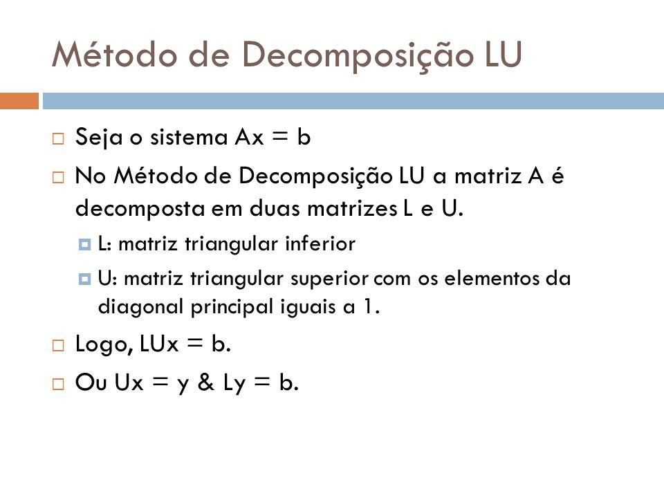 Método de Decomposição LU  Seja o sistema Ax = b  No Método de Decomposição LU a matriz A é decomposta em duas matrizes L e U.  L: matriz triangula