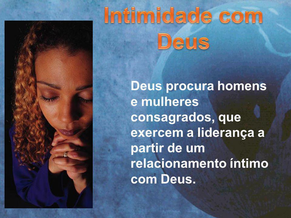 Deus procura homens e mulheres consagrados, que exercem a liderança a partir de um relacionamento íntimo com Deus.