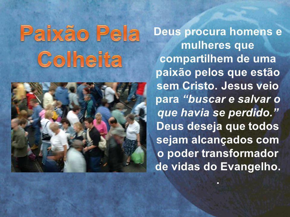 Deus procura homens e mulheres que compartilhem de uma paixão pelos que estão sem Cristo.