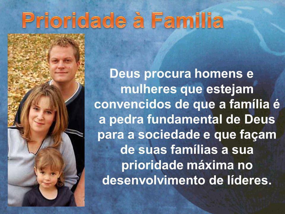 Deus procura homens e mulheres que estejam convencidos de que a família é a pedra fundamental de Deus para a sociedade e que façam de suas famílias a sua prioridade máxima no desenvolvimento de líderes.