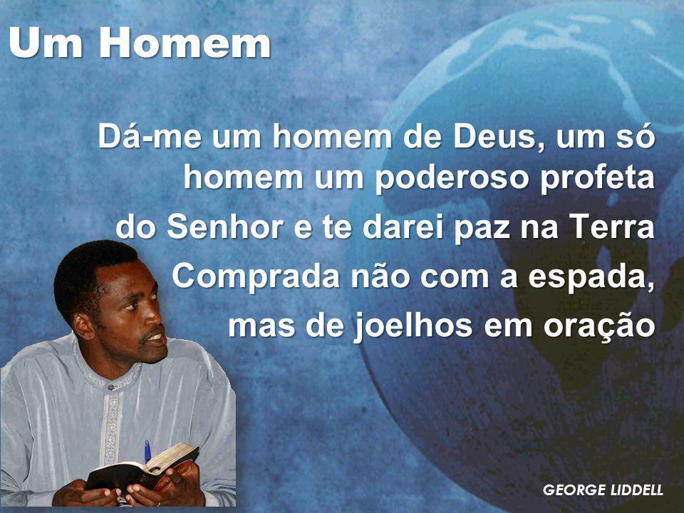Um Homem Dá-me um homem de Deus, um só homem um poderoso profeta do Senhor e te darei paz na Terra Comprada não com a espada, mas de joelhos em oração GEORGE LIDDELL
