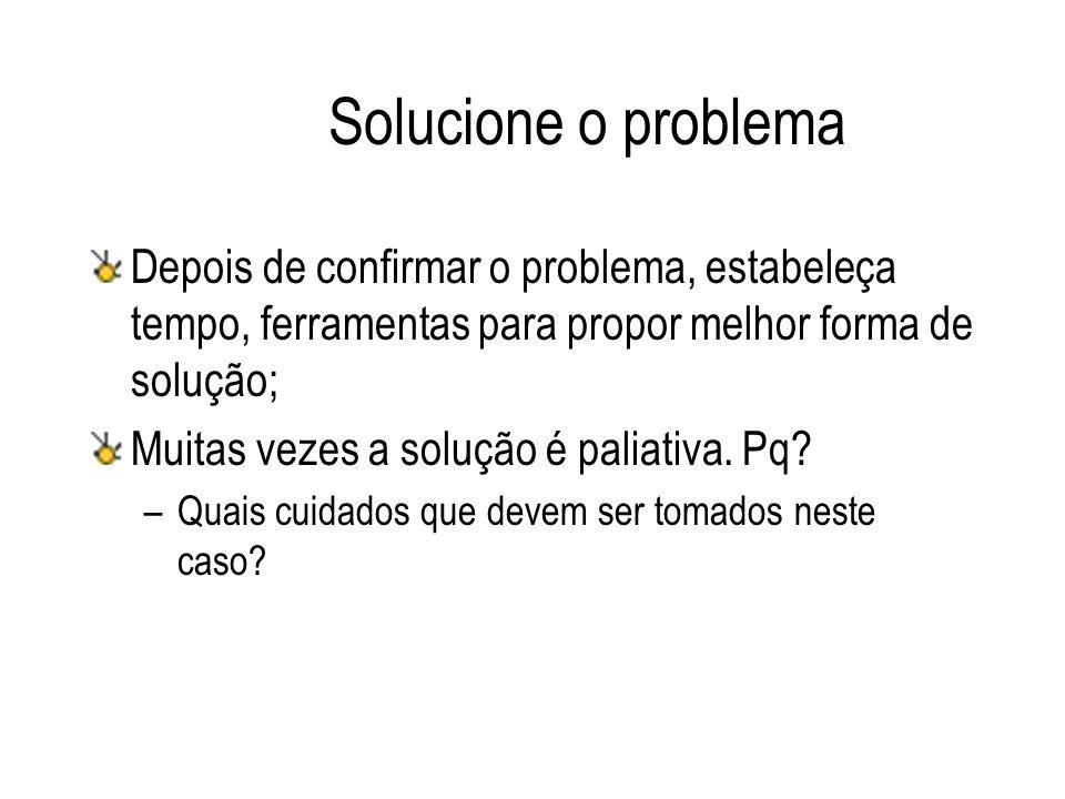 Solucione o problema Depois de confirmar o problema, estabeleça tempo, ferramentas para propor melhor forma de solução; Muitas vezes a solução é palia