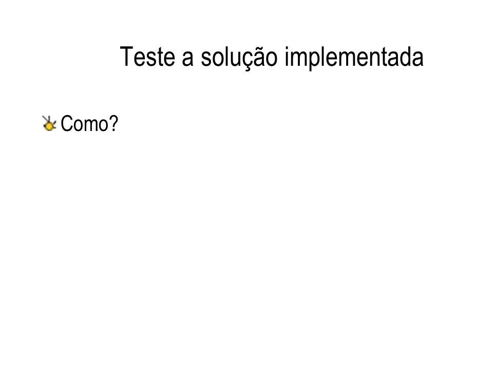 Teste a solução implementada Como?